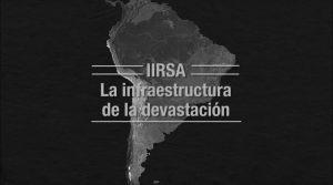 """Estreno mundial: """"IIRSA: La infraestructura de la devastación"""""""