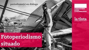 #Dossier Fotoperiodismo situado: prácticas responsables del decir con imágenes